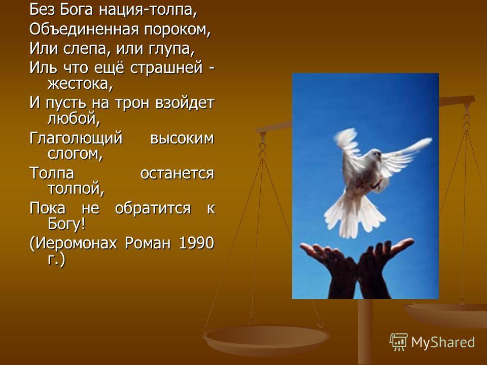Без Бога нация-толпа, Объединенная пороком, Или слепа, или глупа, Иль что ещё страшней - жестока, И пусть на трон взойдет любой, Глаголющий высоким слогом, Толпа останется толпой, Пока не обратится к Богу! (Иеромонах Роман 1990 г.)