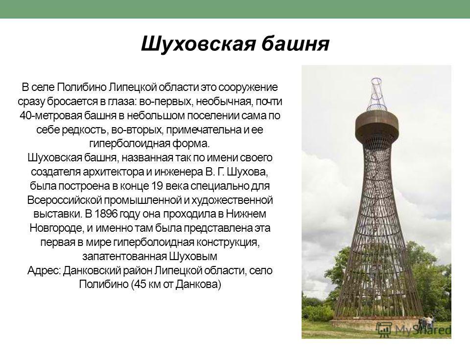 В селе Полибино Липецкой области это сооружение сразу бросается в глаза: во-первых, необычная, почти 40-метровая башня в небольшом поселении сама по себе редкость, во-вторых, примечательна и ее гиперболоидная форма. Шуховская башня, названная так по