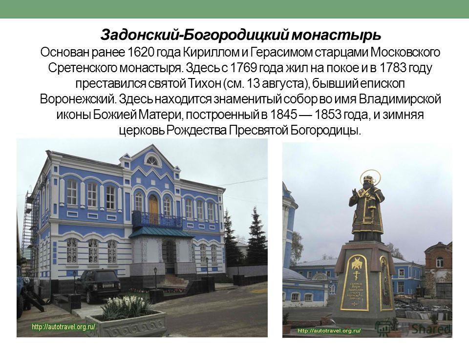 Задонский-Богородицкий монастырь Основан ранее 1620 года Кириллом и Герасимом старцами Московского Сретенского монастыря. Здесь с 1769 года жил на покое и в 1783 году преставился святой Тихон (см. 13 августа), бывший епископ Воронежский. Здесь находи