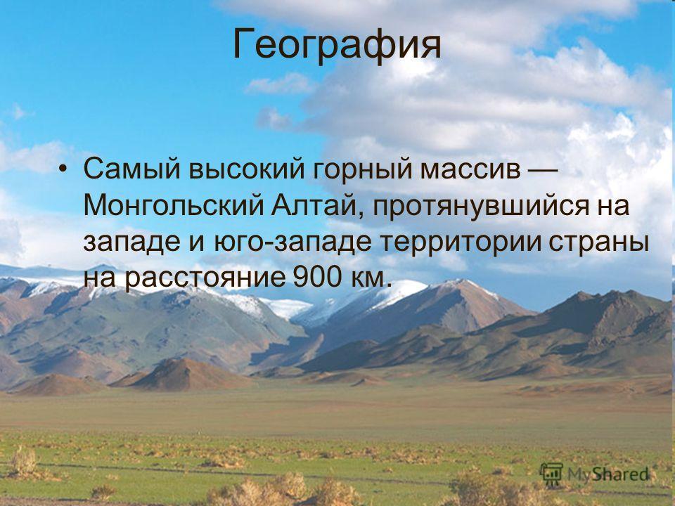География Самый высокий горный массив Монгольский Алтай, протянувшийся на западе и юго-западе территории страны на расстояние 900 км.
