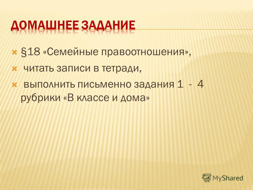 §18 «Семейные правоотношения», читать записи в тетради, выполнить письменно задания 1 - 4 рубрики «В классе и дома»