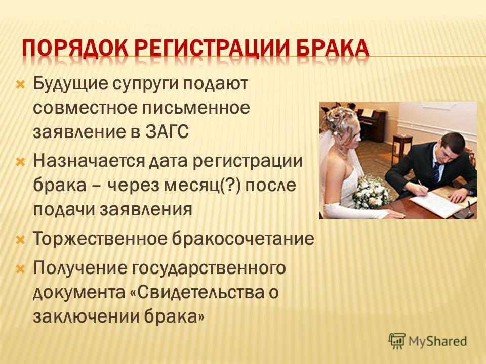 Будущие супруги подают совместное письменное заявление в ЗАГС Назначается дата регистрации брака – через месяц(?) после подачи заявления Торжественное бракосочетание Получение государственного документа «Свидетельства о заключении брака»