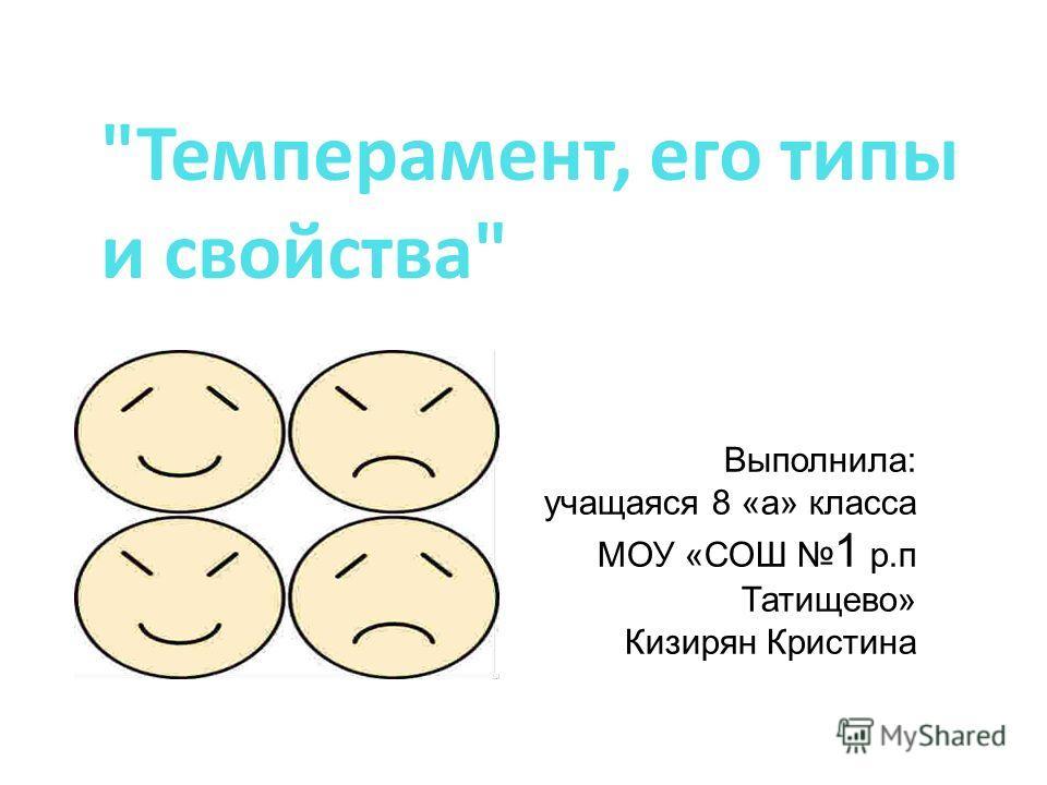 Темперамент, его типы и свойства Выполнила: учащаяся 8 «а» класса МОУ «СОШ 1 р.п Татищево» Кизирян Кристина