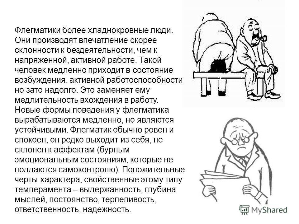 Флегматики более хладнокровные люди. Они производят впечатление скорее склонности к бездеятельности, чем к напряженной, активной работе. Такой человек медленно приходит в состояние возбуждения, активной работоспособности, но зато надолго. Это заменяе
