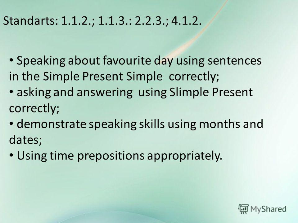 Standarts: 1.1.2.; 1.1.3.: 2.2.3.; 4.1.2. Speaking about favourite day using sentences in the Simple Present Simple correctly; asking and answering using Slimple Present correctly; demonstrate speaking skills using months and dates; Using time prepos