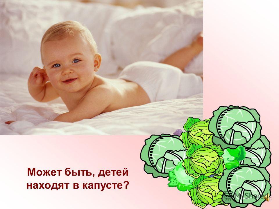 Может быть дети рождаются из маленьких икринок? А, может, вылупляются, как птенчики из яиц?
