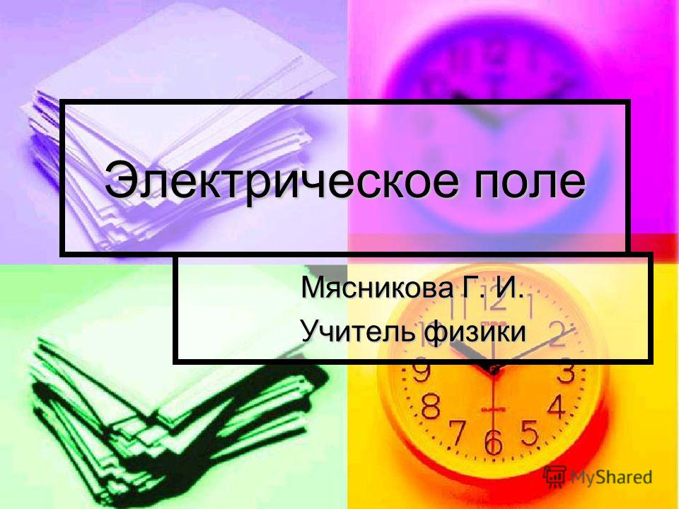 Электрическое поле Мясникова Г. И. Учитель физики