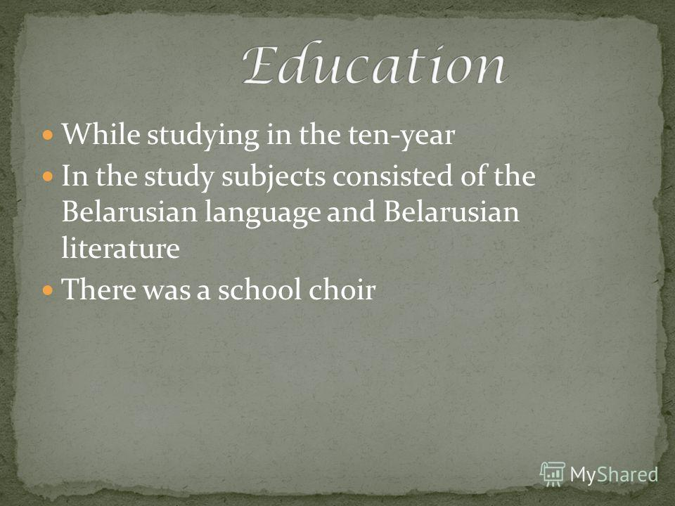 While studying in the ten-year In the study subjects consisted of the Belarusian language and Belarusian literature There was a school choir