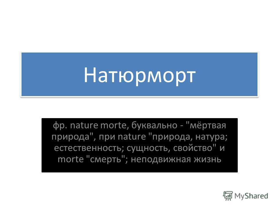 Натюрморт фр. nature morte, буквально - мёртвая природа, при nature природа, натура; естественность; сущность, свойство и morte смерть; неподвижная жизнь
