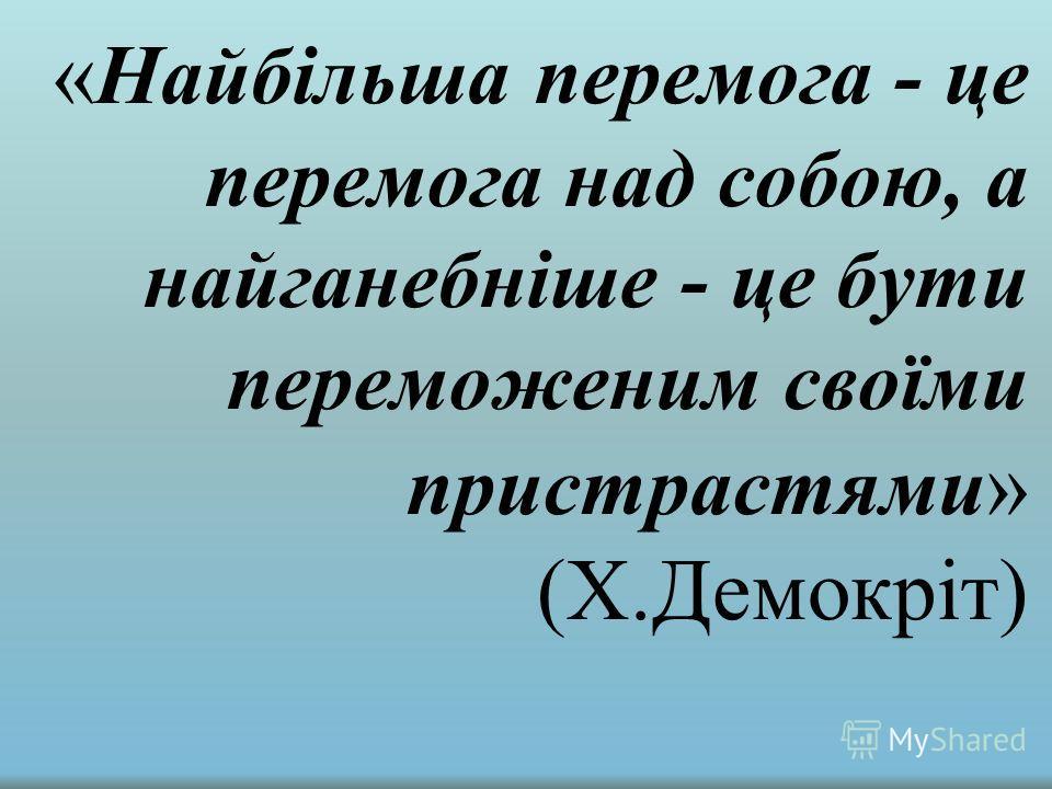 « Найбільша перемога - це перемога над собою, а найганебніше - це бути переможеним своїми пристрастями » (Х.Демокріт)
