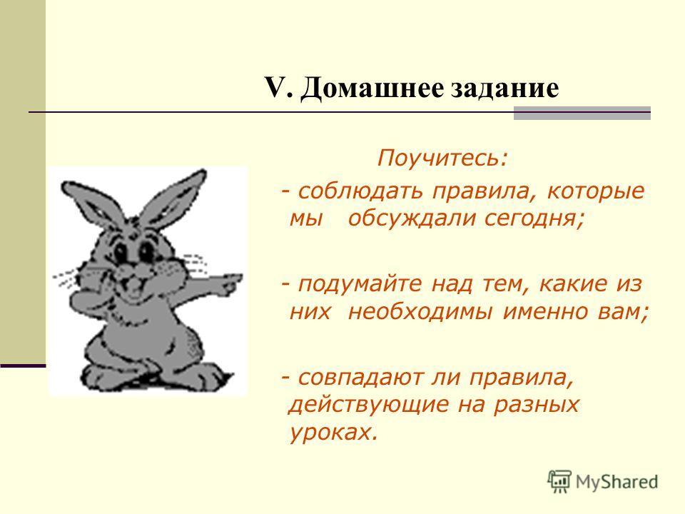 V. Домашнее задание Поучитесь: - соблюдать правила, которые мы обсуждали сегодня; - подумайте над тем, какие из них необходимы именно вам; - совпадают ли правила, действующие на разных уроках.