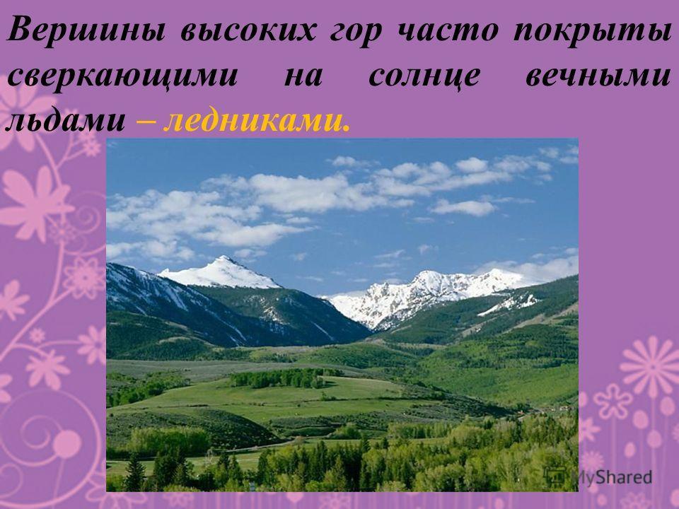 Вершины высоких гор часто покрыты сверкающими на солнце вечными льдами – ледниками.