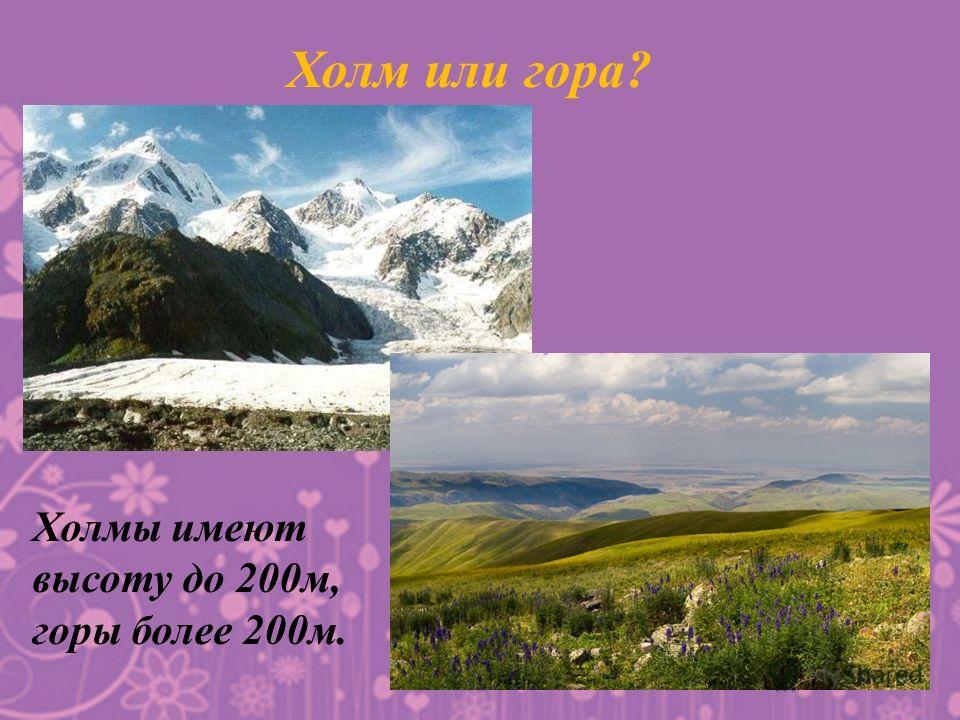 Холм или гора? Холмы имеют высоту до 200 м, горы более 200 м.