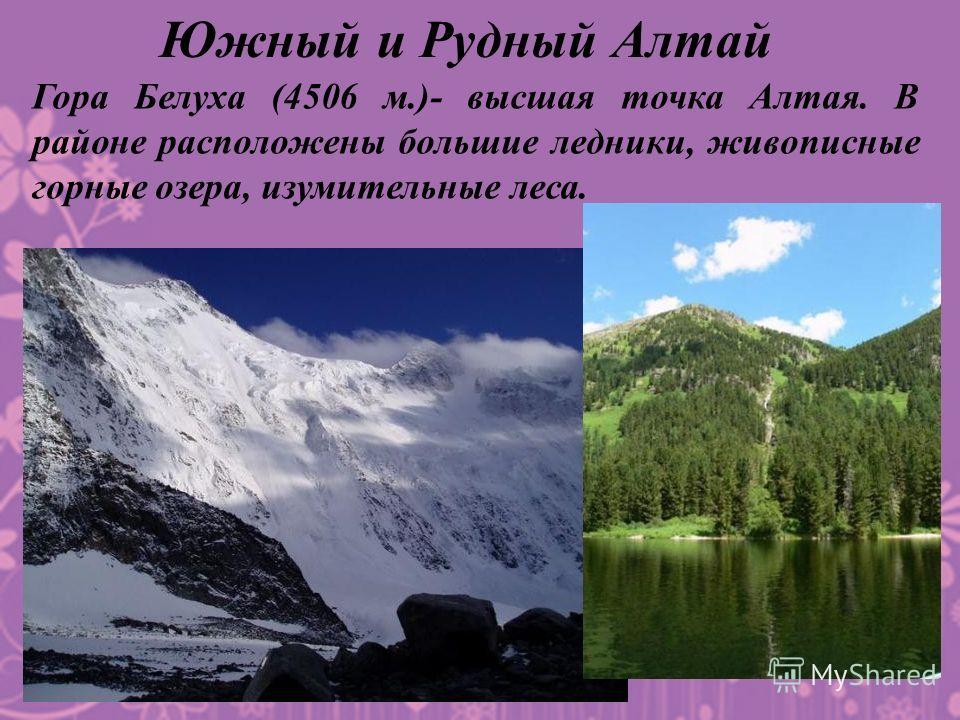 Гора Белуха (4506 м.)- высшая точка Алтая. В районе расположены большие ледники, живописные горные озера, изумительные леса.