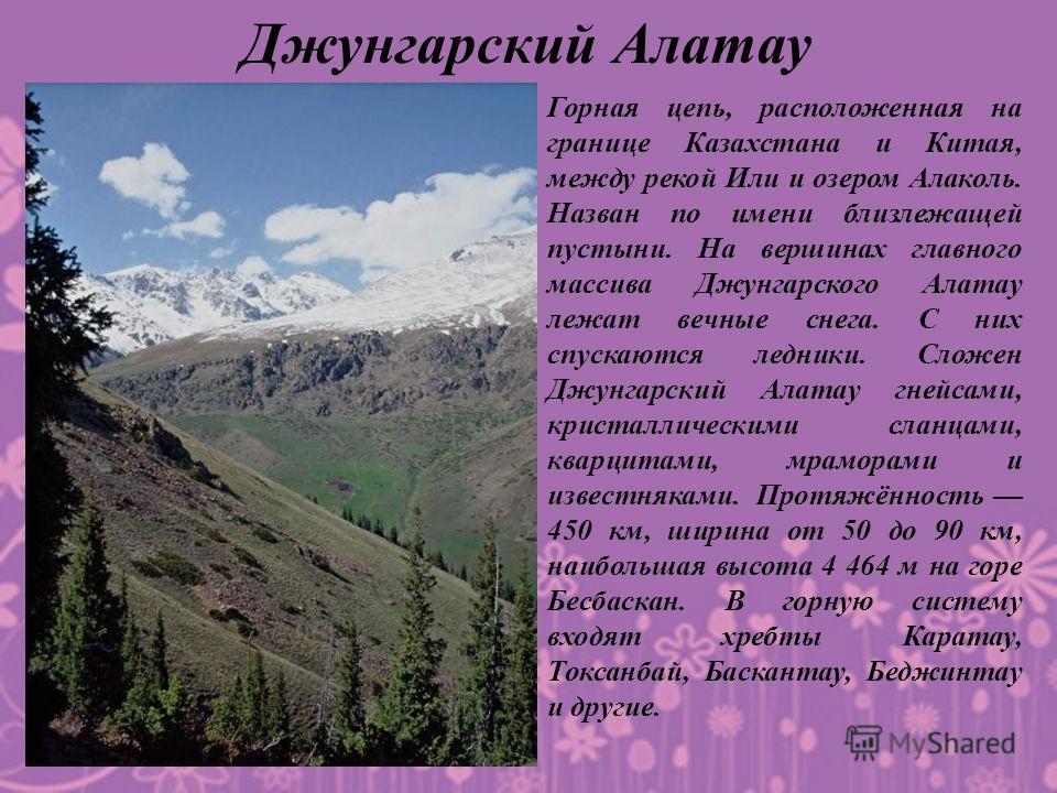 Горная цепь, расположенная на границе Казахстана и Китая, между рекой Или и озером Алаколь. Назван по имени близлежащей пустыни. На вершинах главного массива Джунгарского Алатау лежат вечные снега. С них спускаются ледники. Сложен Джунгарский Алатау