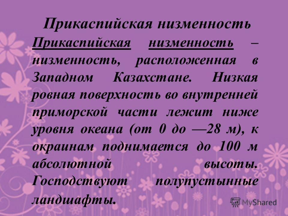 Прикаспийская низменность Прикаспийская низменность – низменность, расположенная в Западном Казахстане. Низкая ровная поверхность во внутренней приморской части лежит ниже уровня океана (от 0 до 28 м), к окраинам поднимается до 100 м абсолютной высот