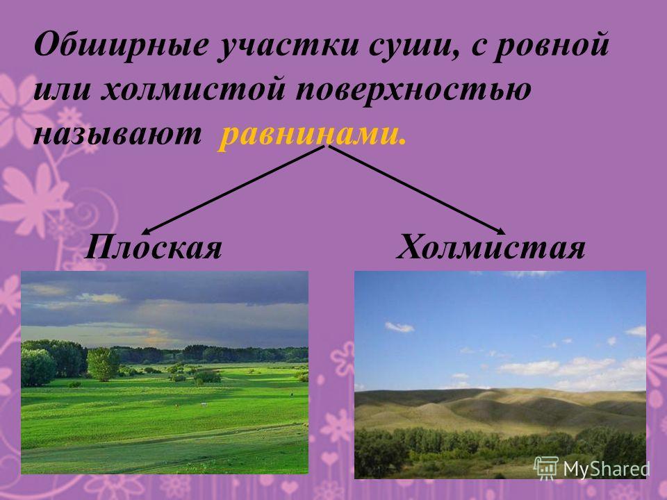 Обширные участки суши, с ровной или холмистой поверхностью называют равнинами. Плоская Холмистая