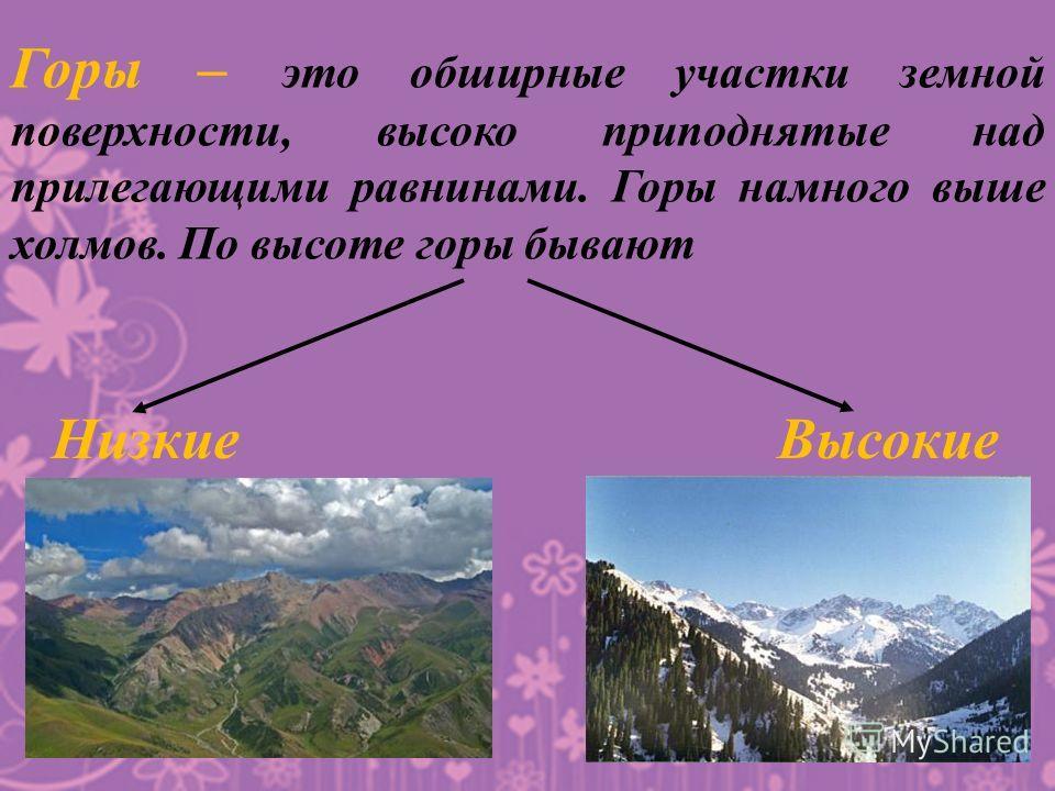 Горы – это обширные участки земной поверхности, высоко приподнятые над прилегающими равнинами. Горы намного выше холмов. По высоте горы бывают Низкие Высокие