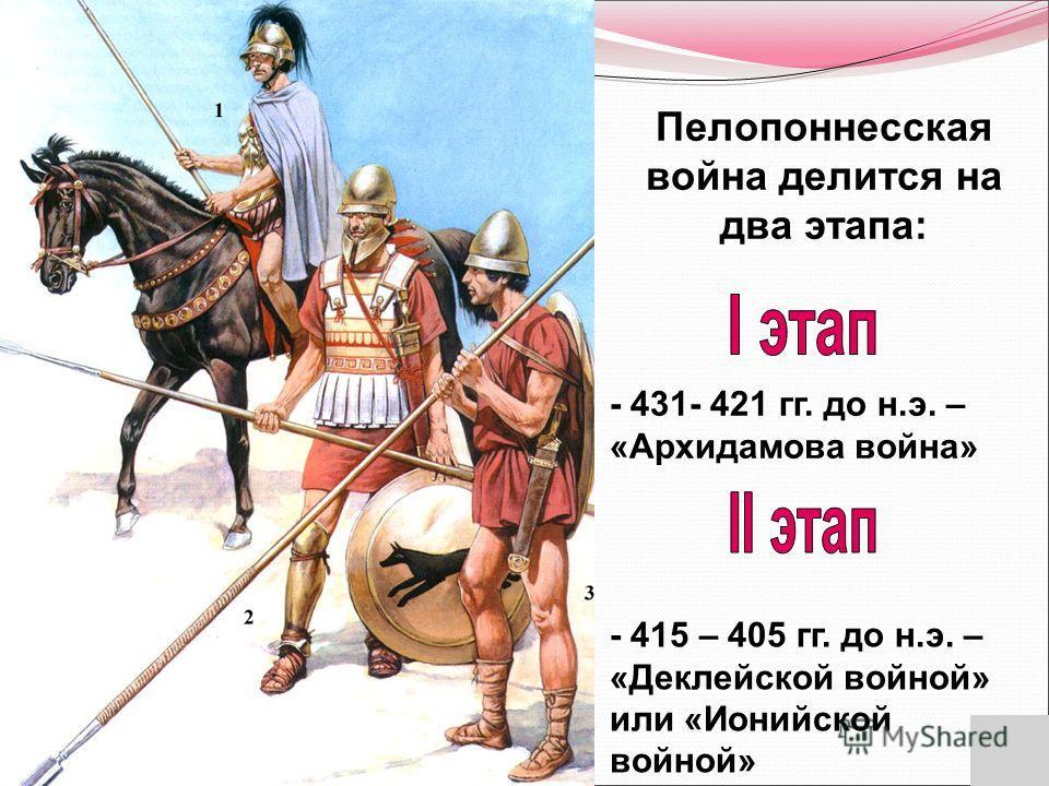 Пелопоннесская война делится на два этапа: - 431- 421 гг. до н.э. – «Архидамова война» - 415 – 405 гг. до н.э. – «Деклейской войной» или «Ионийской войной»