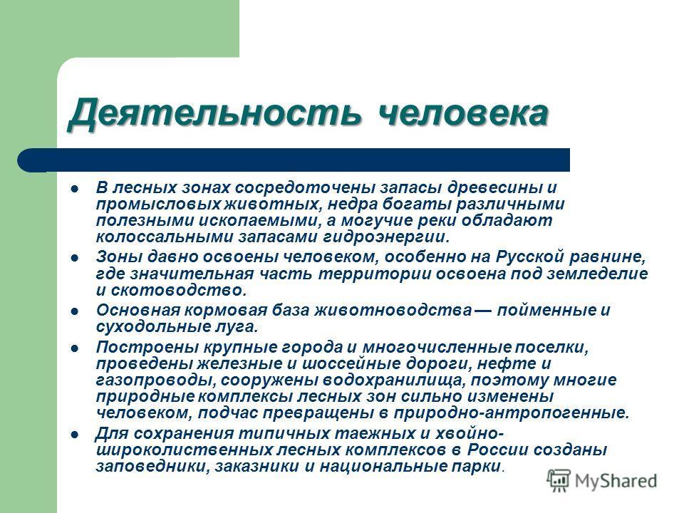 Деятельность человека В лесных зонах сосредоточены запасы древесины и промысловых животных, недра богаты различными полезными ископаемыми, а могучие реки обладают колоссальными запасами гидроэнергии. Зоны давно освоены человеком, особенно на Русской