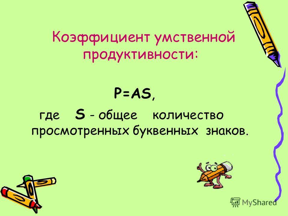 P=AS, где S - общее количество просмотренных буквенных знаков. Коэффициент умственной продуктивности: