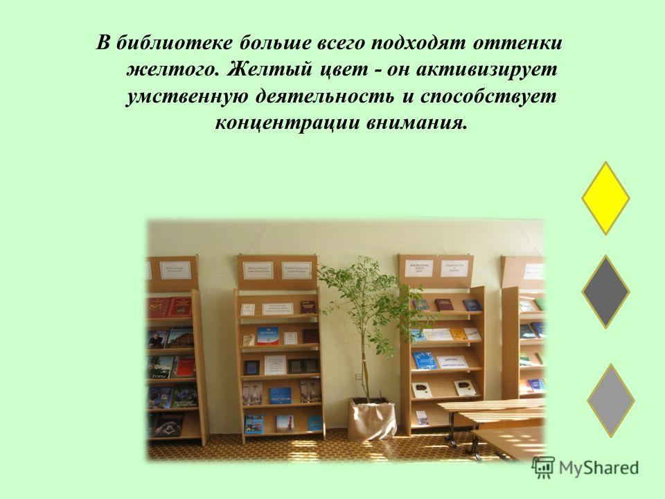 В библиотеке больше всего подходят оттенки желтого. Желтый цвет - он активизирует умственную деятельность и способствует концентрации внимания.