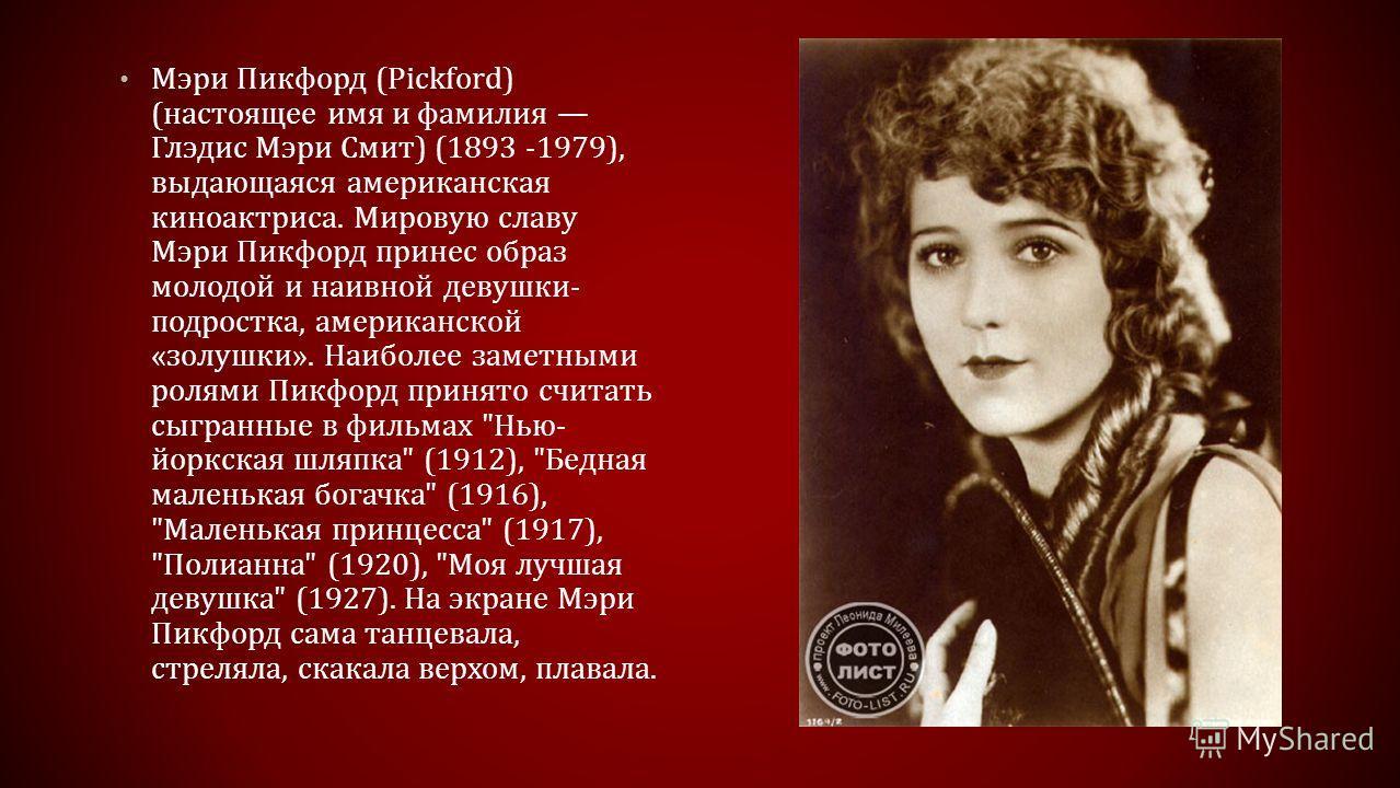 Мэри Пикфорд (Pickford) (настоящее имя и фамилия Глэдис Мэри Смит) (1893 -1979), выдающаяся американская киноактриса. Мировую славу Мэри Пикфорд принес образ молодой и наивной девушки- подростка, американской «золушки». Наиболее заметными ролями Пикф