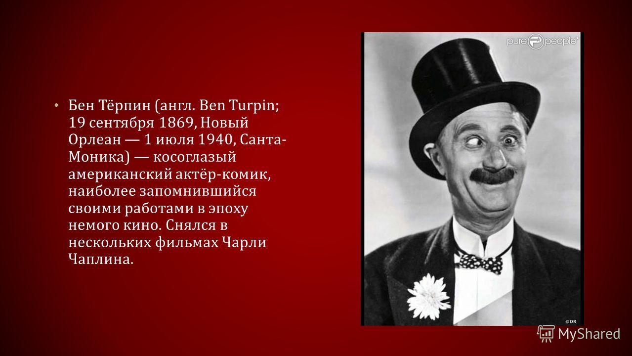 Бен Тёрпин (англ. Ben Turpin; 19 сентября 1869, Новый Орлеан 1 июля 1940, Санта- Моника) косоглазый американский актёр-комик, наиболее запомнившийся своими работами в эпоху немого кино. Снялся в нескольких фильмах Чарли Чаплина.