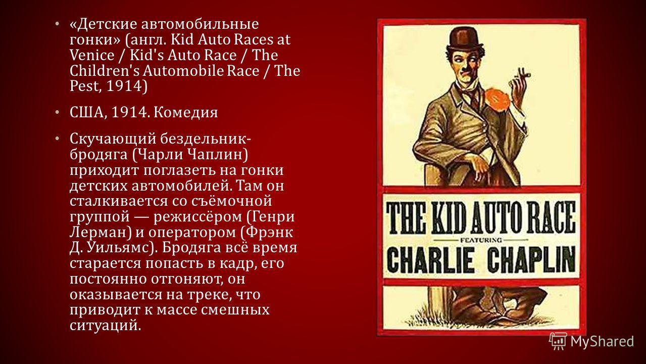 «Детские автомобильные гонки» (англ. Kid Auto Races at Venice / Kid's Auto Race / The Children's Automobile Race / The Pest, 1914) США, 1914. Комедия Скучающий бездельник- бродяга (Чарли Чаплин) приходит поглазеть на гонки детских автомобилей. Там он