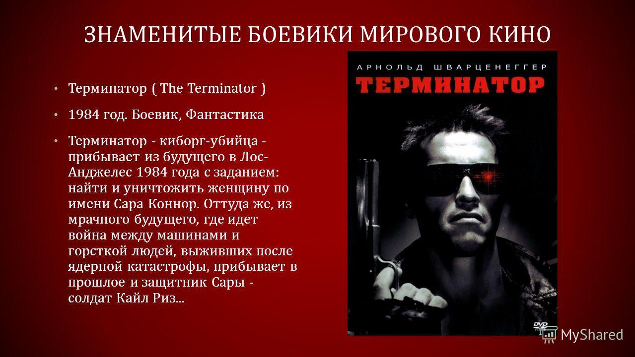 ЗНАМЕНИТЫЕ БОЕВИКИ МИРОВОГО КИНО Терминатор ( The Terminator ) 1984 год. Боевик, Фантастика Терминатор - киборг-убийца - прибывает из будущего в Лос- Анджелес 1984 года с заданием: найти и уничтожить женщину по имени Сара Коннор. Оттуда же, из мрачно