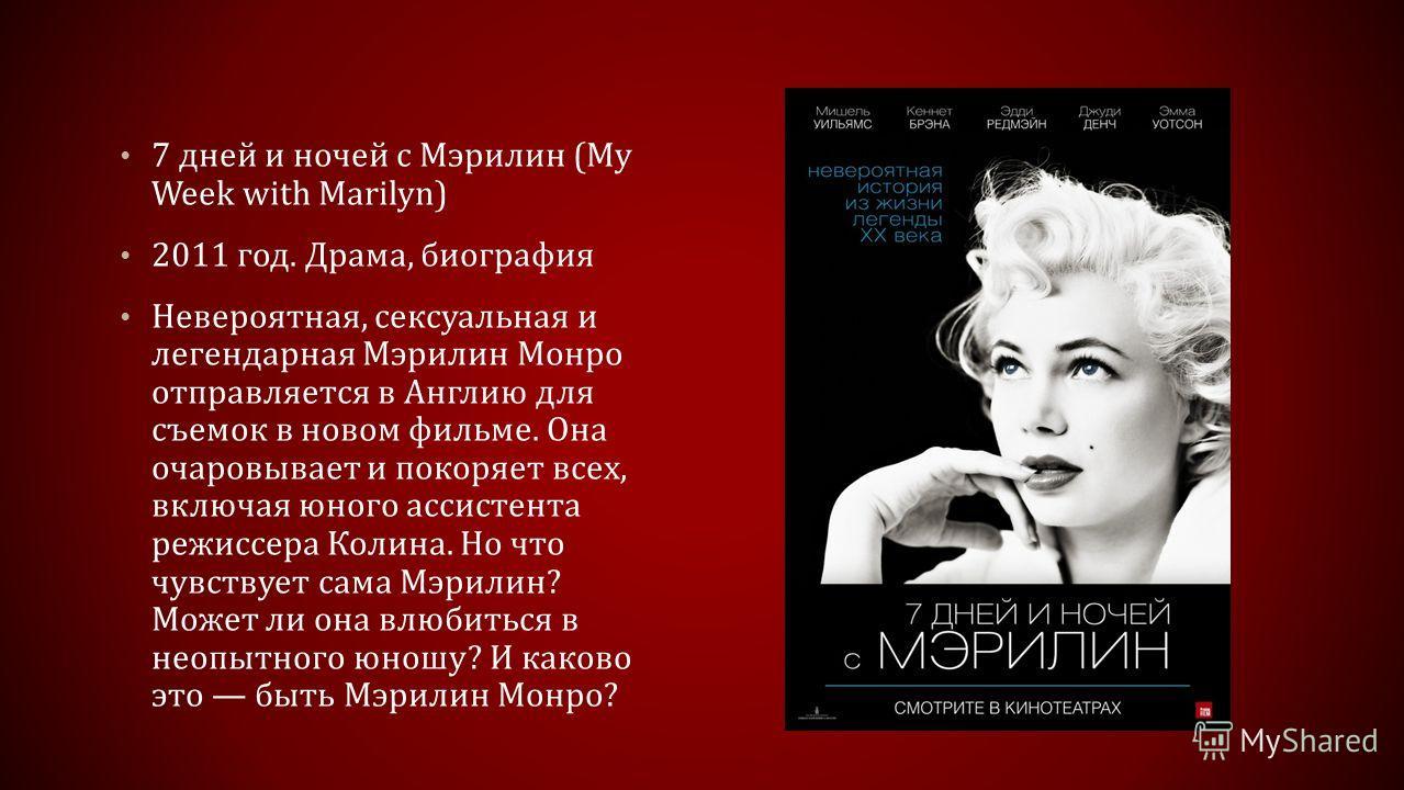 7 дней и ночей с Мэрилин (My Week with Marilyn) 2011 год. Драма, биография Невероятная, сексуальная и легендарная Мэрилин Монро отправляется в Англию для съемок в новом фильме. Она очаровывает и покоряет всех, включая юного ассистента режиссера Колин