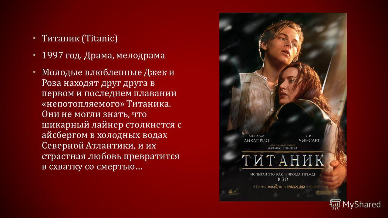 Титаник (Titanic) 1997 год. Драма, мелодрама Молодые влюбленные Джек и Роза находят друг друга в первом и последнем плавании «непотопляемого» Титаника. Они не могли знать, что шикарный лайнер столкнется с айсбергом в холодных водах Северной Атлантики