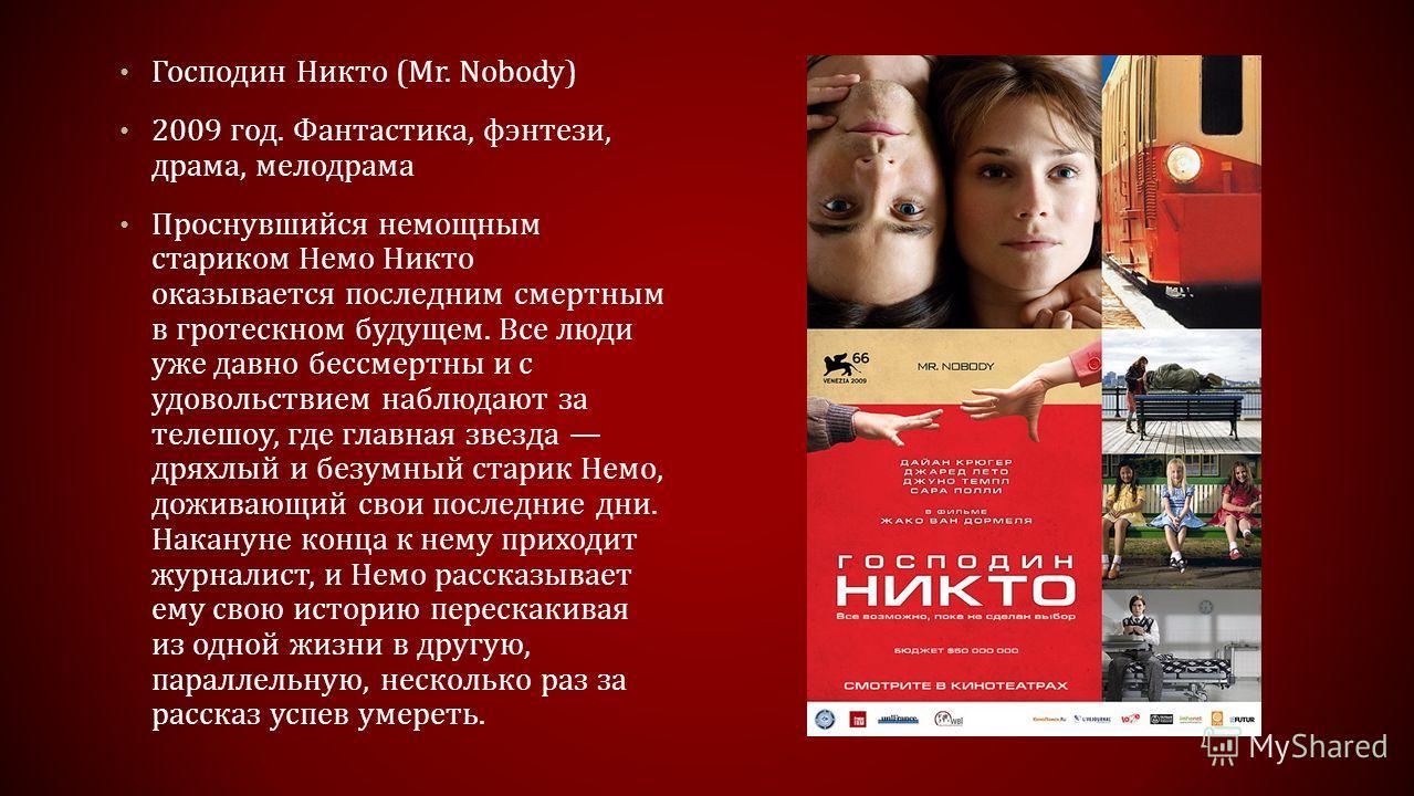 Господин Никто (Mr. Nobody) 2009 год. Фантастика, фэнтези, драма, мелодрама Проснувшийся немощным стариком Немо Никто оказывается последним смертным в гротескном будущем. Все люди уже давно бессмертны и с удовольствием наблюдают за телешоу, где главн