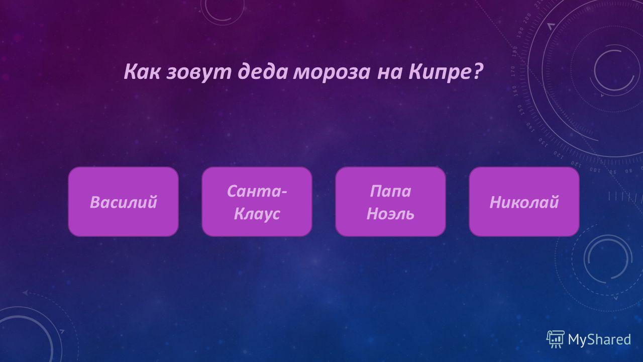Как зовут деда мороза на Кипре? Василий Санта- Клаус Шапка- невидимка Николай Папа Ноэль