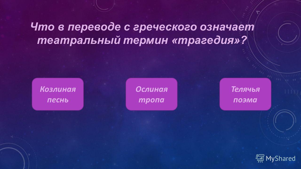 Что в переводе с греческого означает театральный термин «трагедия»? Козлиная песнь Ослиная тропа Телячья поэма