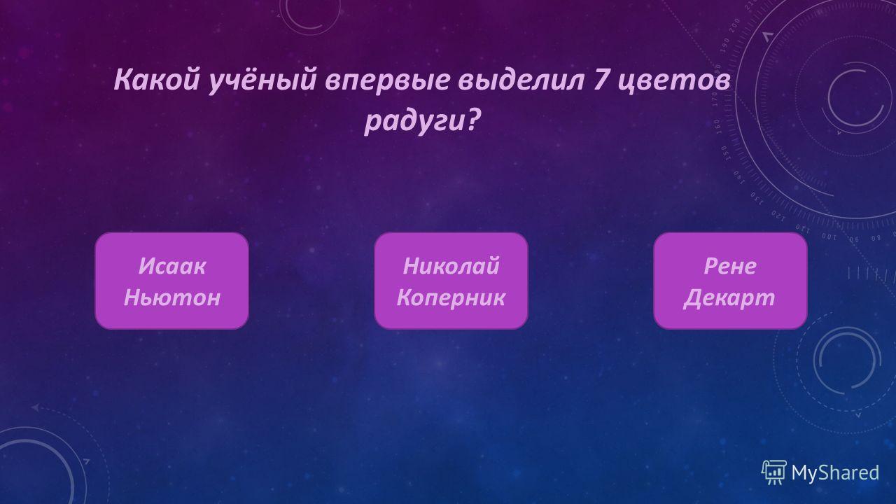 Какой учёный впервые выделил 7 цветов радуги? Исаак Ньютон Николай Коперник Рене Декарт