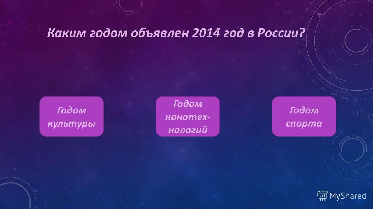 Каким годом объявлен 2014 год в России? Годом культуры Годом нанотех- нологий Годом спорта