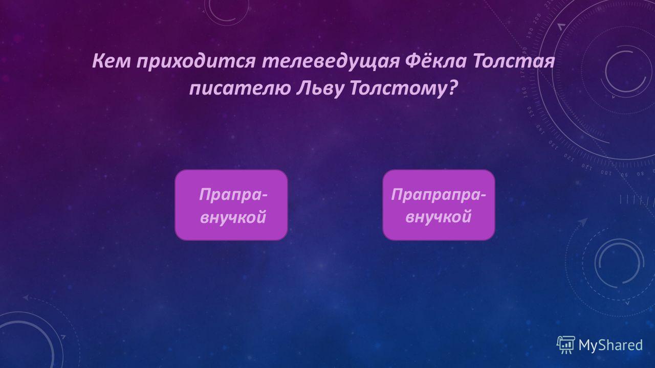 Кем приходится телеведущая Фёкла Толстая писателю Льву Толстому? Прапра- внучкой Прапрапра- внучкой