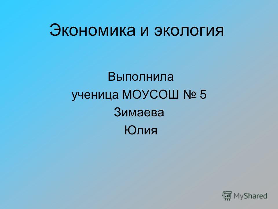 Экономика и экология Выполнила ученица МОУСОШ 5 Зимаева Юлия