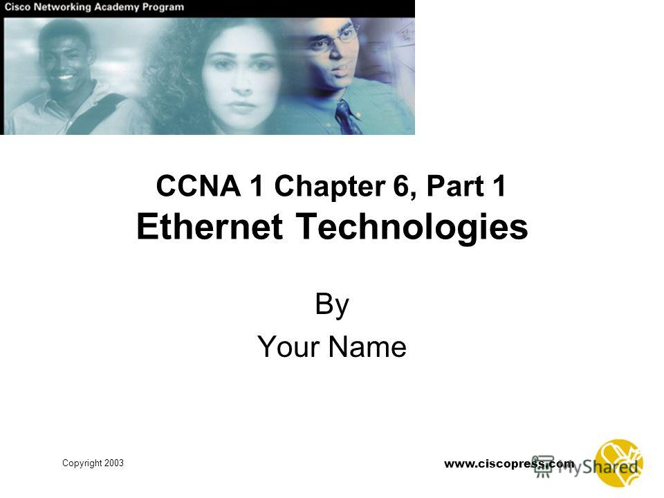 Copyright 2003 www.ciscopress.com CCNA 1 Chapter 6, Part 1 Ethernet Technologies By Your Name