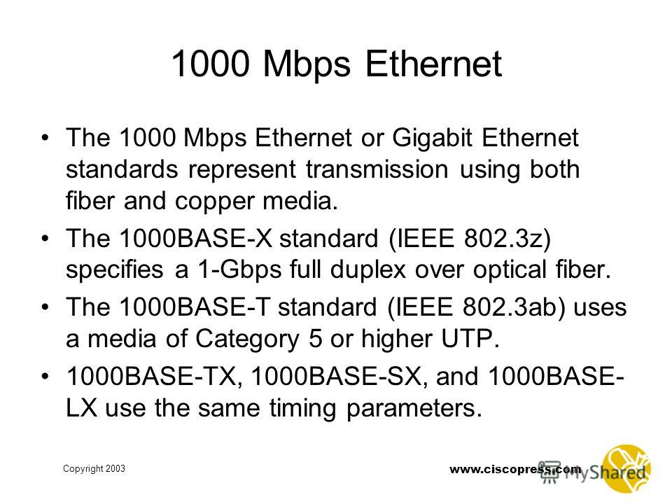 Copyright 2003 www.ciscopress.com 1000 Mbps Ethernet The 1000 Mbps Ethernet or Gigabit Ethernet standards represent transmission using both fiber and copper media. The 1000BASE-X standard (IEEE 802.3z) specifies a 1-Gbps full duplex over optical fibe