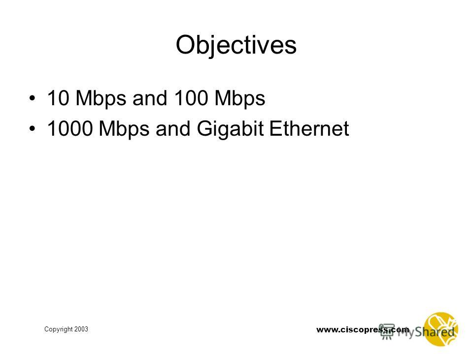 Copyright 2003 www.ciscopress.com Objectives 10 Mbps and 100 Mbps 1000 Mbps and Gigabit Ethernet