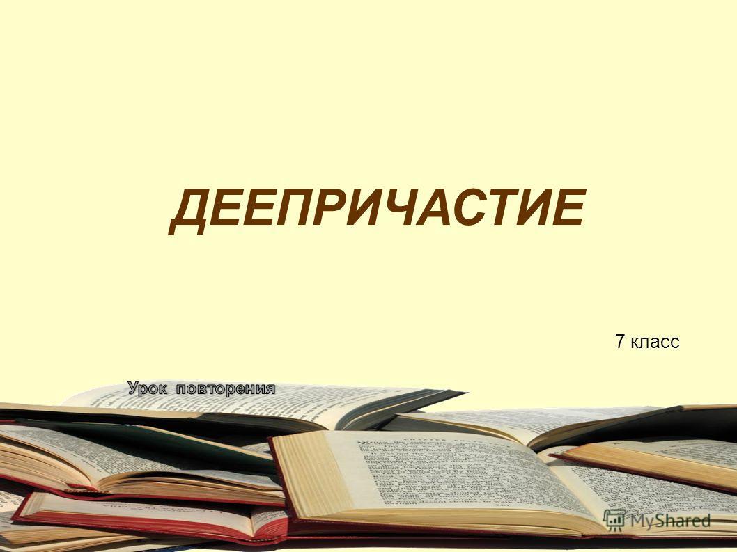 ДЕЕПРИЧАСТИЕ 7 класс