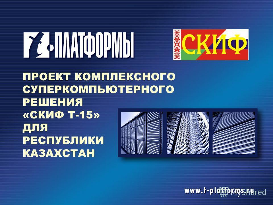 ПРОЕКТ КОМПЛЕКСНОГО СУПЕРКОМПЬЮТЕРНОГО РЕШЕНИЯ «СКИФ Т-15» ДЛЯ РЕСПУБЛИКИ КАЗАХСТАН