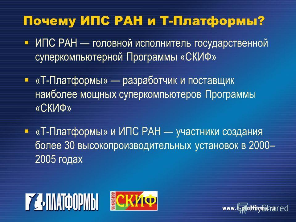Почему ИПС РАН и Т-Платформы? ИПС РАН головной исполнитель государственной суперкомпьютерной Программы «СКИФ» «Т-Платформы» разработчик и поставщик наиболее мощных суперкомпьютеров Программы «СКИФ» «Т-Платформы» и ИПС РАН участники создания более 30