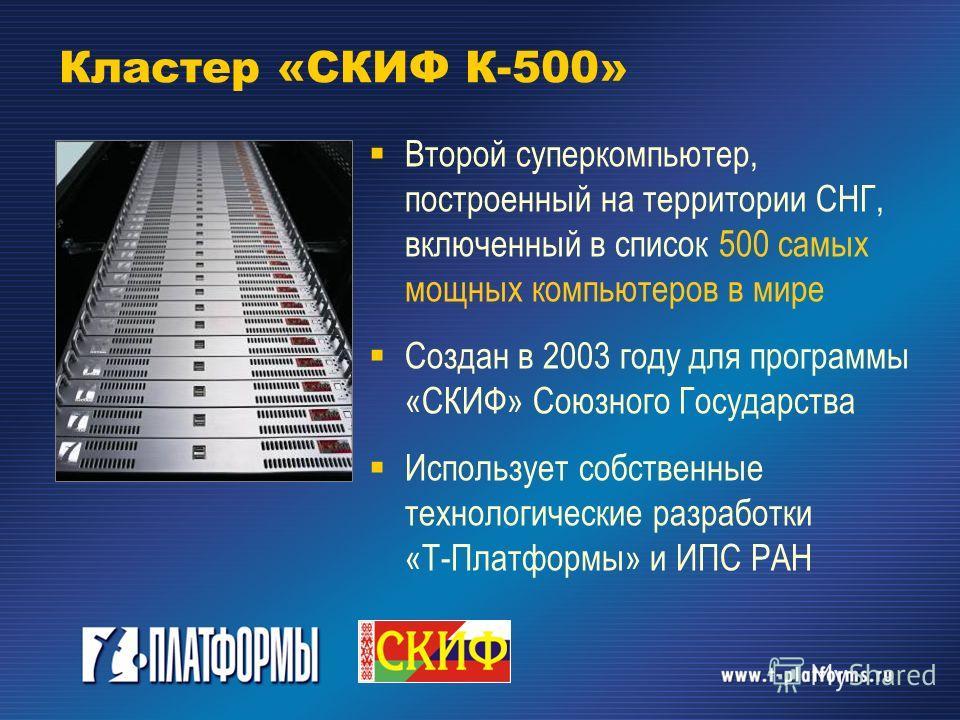 Кластер «СКИФ К-500» Второй суперкомпьютер, построенный на территории СНГ, включенный в список 500 самых мощных компьютеров в мире Создан в 2003 году для программы «СКИФ» Союзного Государства Использует собственные технологические разработки «Т-Платф