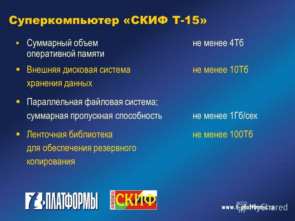Суперкомпьютер «СКИФ Т-15» Суммарный объем не менее 4Тб оперативной памяти Внешняя дисковая система не менее 10Тб хранения данных Параллельная файловая система; суммарная пропускная способность не менее 1Гб/сек Ленточная библиотека не менее 100Тб для
