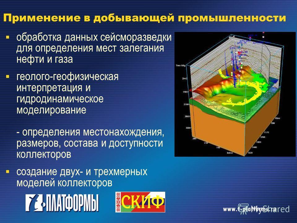 Применение в добывающей промышленности обработка данных сейсморазведки для определения мест залегания нефти и газа геолого-геофизическая интерпретация и гидродинамическое моделирование - определения местонахождения, размеров, состава и доступности ко