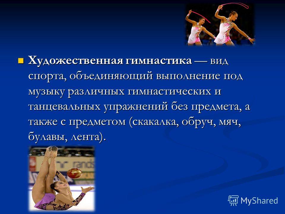 Художественная гимнастика вид спорта, объединяющий выполнение под музыку различных гимнастических и танцевальных упражнений без предмета, а также с предметом (скакалка, обруч, мяч, булавы, лента).