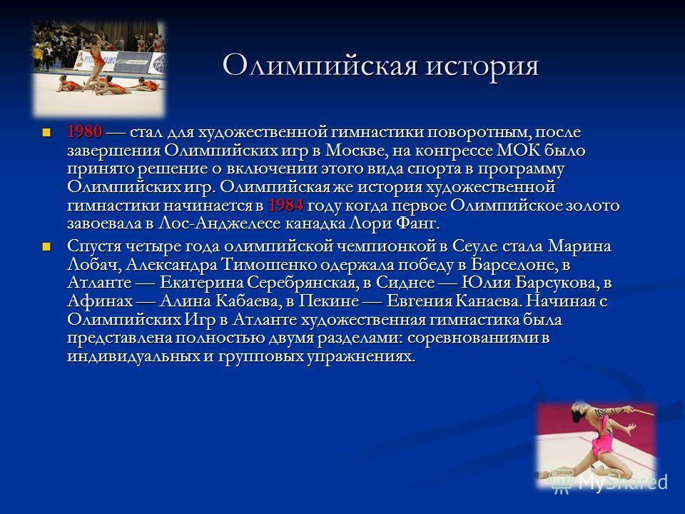 Олимпийская история Олимпийская история 1980 стал для художественной гимнастики поворотным, после завершения Олимпийских игр в Москве, на конгрессе МОК было принято решение о включении этого вида спорта в программу Олимпийских игр. Олимпийская же ист